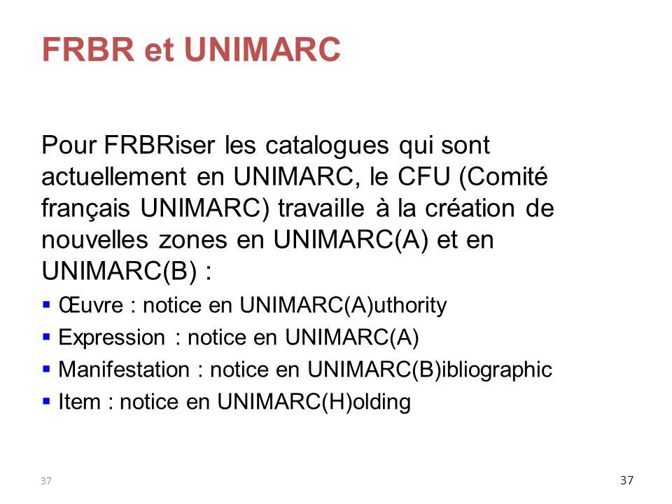 37 FRBR et UNIMARC Pour FRBRiser les catalogues qui sont actuellement en UNIMARC, le CFU (Comité français UNIMARC) travaille à la création de nouvelle