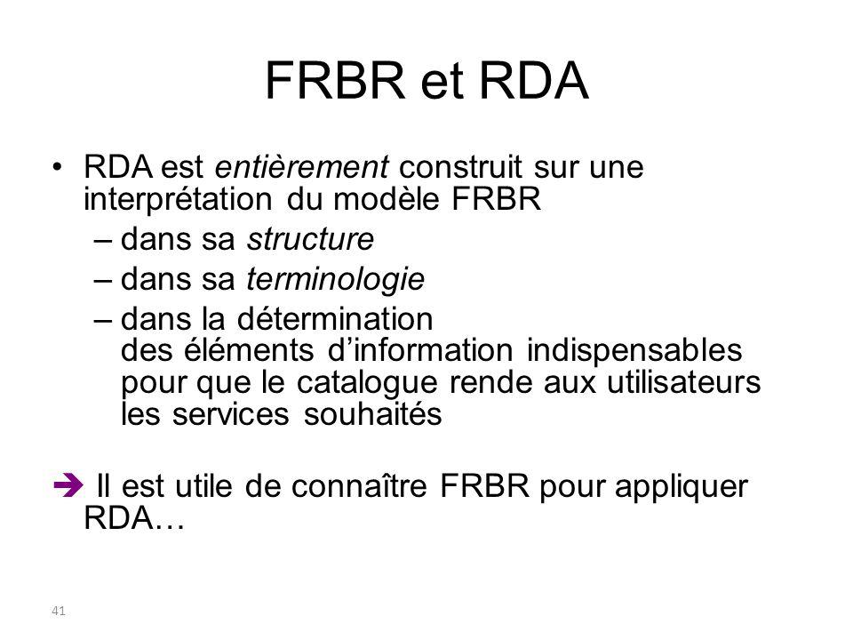 41 FRBR et RDA RDA est entièrement construit sur une interprétation du modèle FRBR –dans sa structure –dans sa terminologie –dans la détermination des