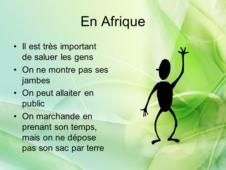 En Afrique Il est très important de saluer les gens On ne montre pas ses jambes On peut allaiter en public On marchande en prenant son temps, mais on