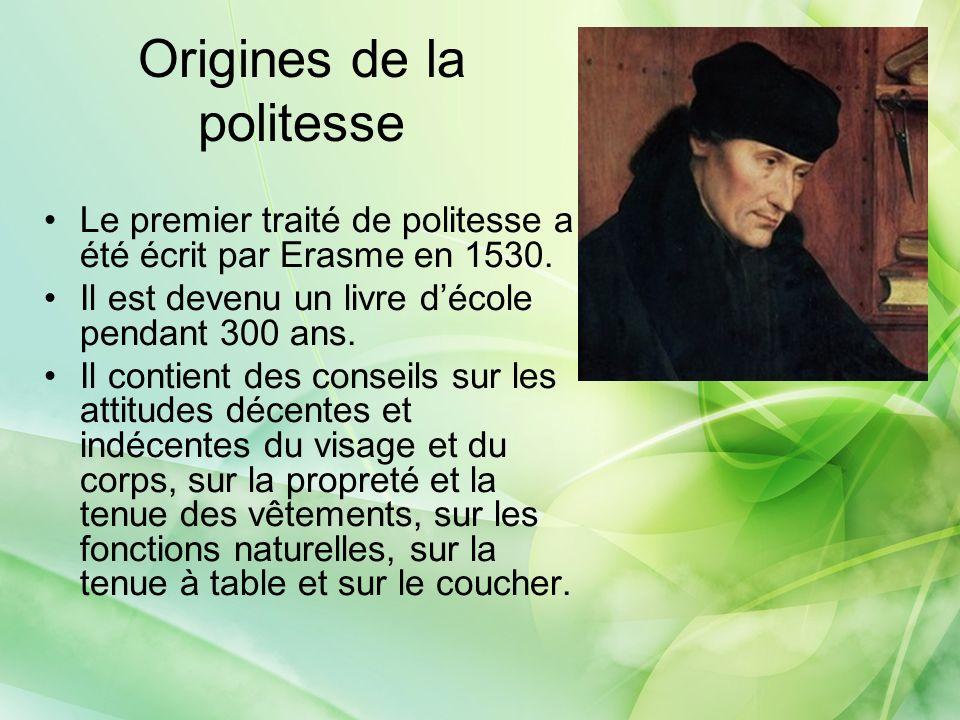 Origines de la politesse Le premier traité de politesse a été écrit par Erasme en 1530. Il est devenu un livre décole pendant 300 ans. Il contient des