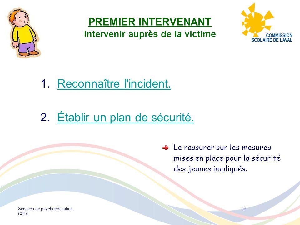 Services de psychoéducation, CSDL 17 PREMIER INTERVENANT Intervenir auprès de la victime 1. Reconnaître l'incident. Reconnaître l'incident. 2. Établir
