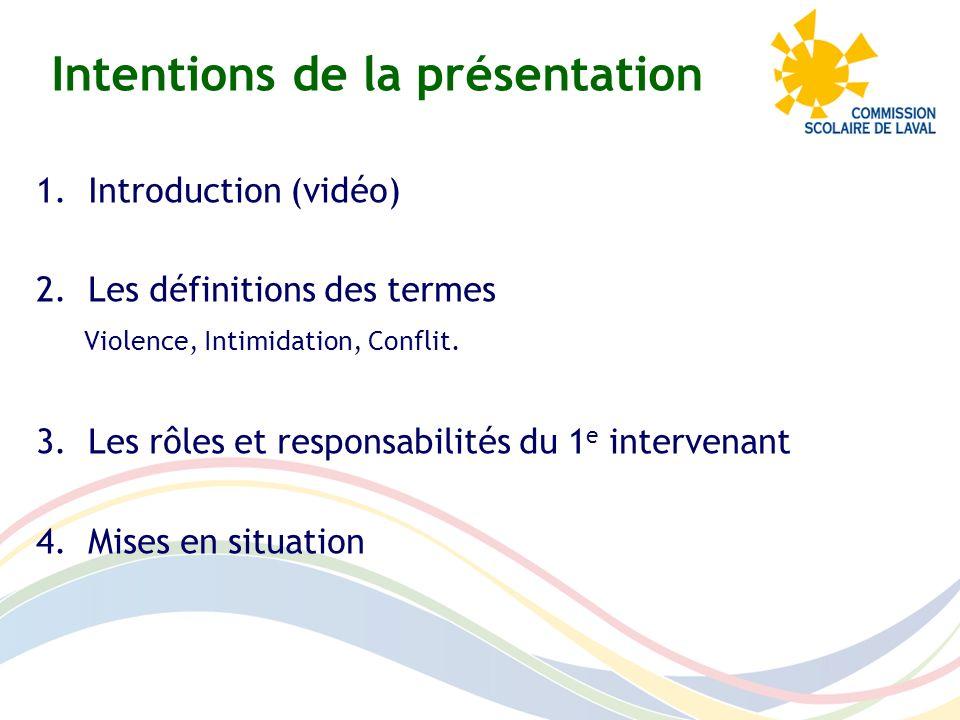 Intentions de la présentation 1.Introduction (vidéo) 2.Les définitions des termes Violence, Intimidation, Conflit. 3.Les rôles et responsabilités du 1