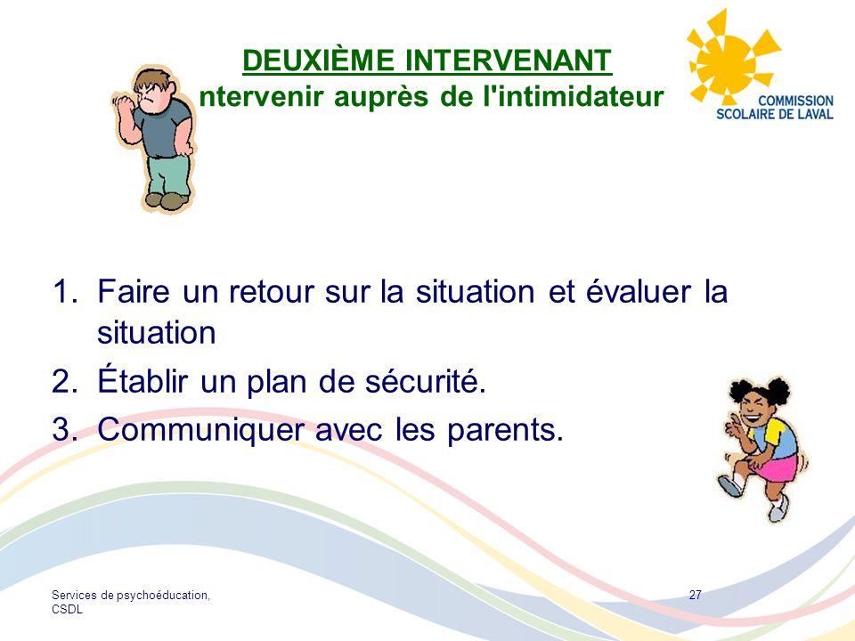 Services de psychoéducation, CSDL 27 DEUXIÈME INTERVENANT Intervenir auprès de l'intimidateur 1.Faire un retour sur la situation et évaluer la situati
