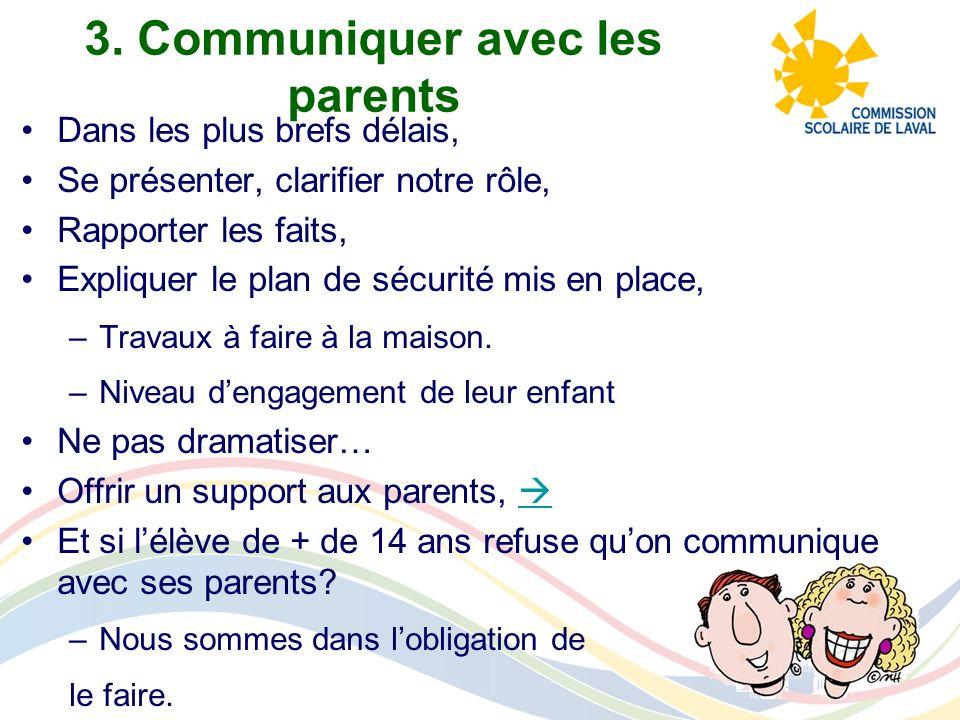 3. Communiquer avec les parents Dans les plus brefs délais, Se présenter, clarifier notre rôle, Rapporter les faits, Expliquer le plan de sécurité mis