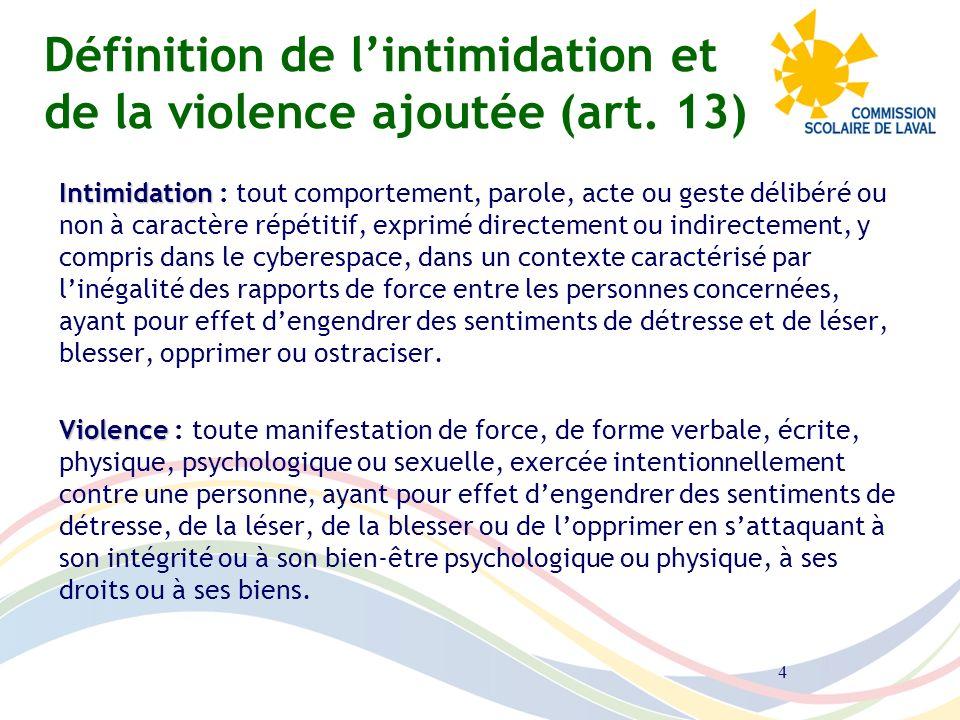 4 Définition de lintimidation et de la violence ajoutée (art. 13) Intimidation Intimidation : tout comportement, parole, acte ou geste délibéré ou non