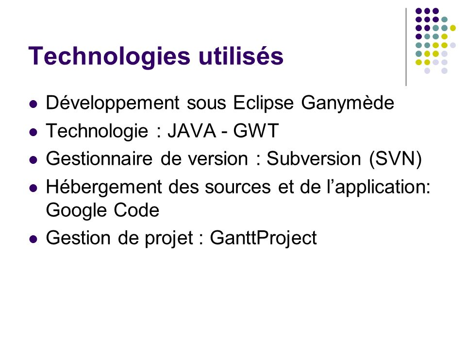 Technologies utilisés Développement sous Eclipse Ganymède Technologie : JAVA - GWT Gestionnaire de version : Subversion (SVN) Hébergement des sources