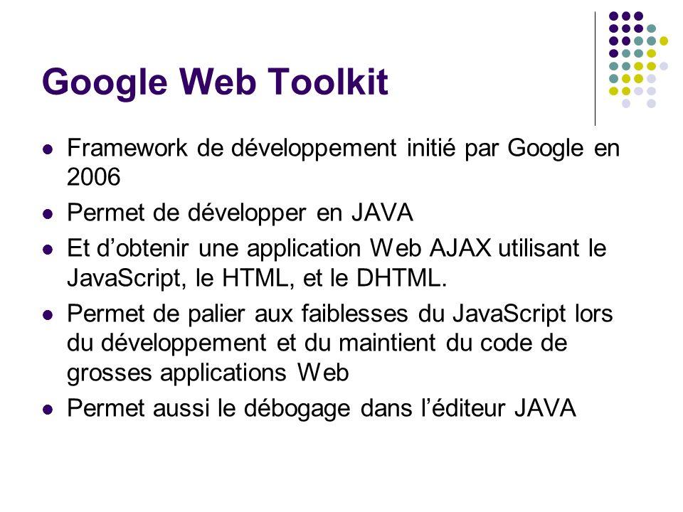 Google Web Toolkit Framework de développement initié par Google en 2006 Permet de développer en JAVA Et dobtenir une application Web AJAX utilisant le