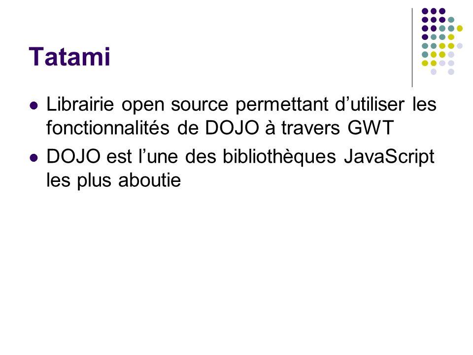 Tatami Librairie open source permettant dutiliser les fonctionnalités de DOJO à travers GWT DOJO est lune des bibliothèques JavaScript les plus abouti