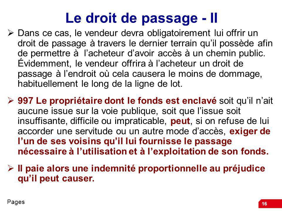16 Le droit de passage - II Dans ce cas, le vendeur devra obligatoirement lui offrir un droit de passage à travers le dernier terrain quil possède afi