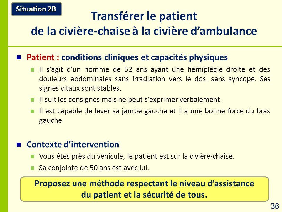 Proposez une méthode respectant le niveau dassistance du patient et la sécurité de tous. Situation 2B Transférer le patient de la civière-chaise à la