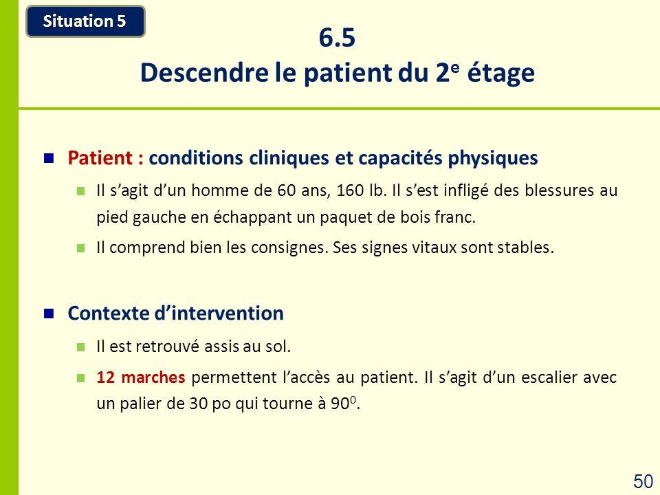 6.5 Descendre le patient du 2 e étage Situation 5 50 Patient : conditions cliniques et capacités physiques Il sagit dun homme de 60 ans, 160 lb. Il se