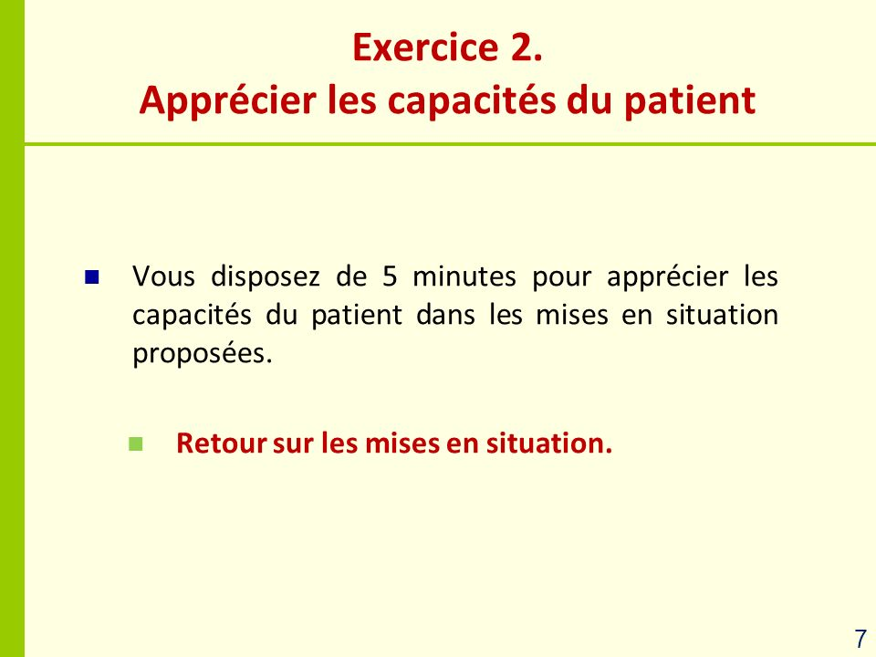Vous disposez de 5 minutes pour apprécier les capacités du patient dans les mises en situation proposées. Retour sur les mises en situation. Exercice