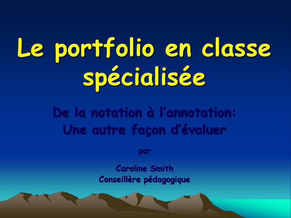 Le portfolio en classe spécialisée De la notation à lannotation: Une autre façon dévaluer par Caroline Smith Conseillère pédagogique