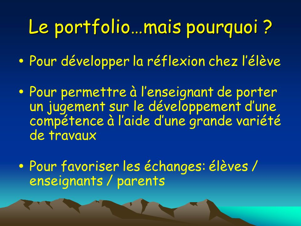 Le portfolio…mais pourquoi ? Pour développer la réflexion chez lélève Pour permettre à lenseignant de porter un jugement sur le développement dune com