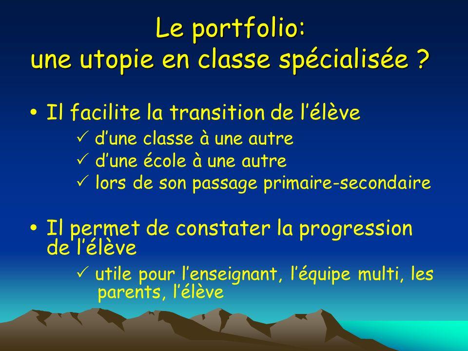 Le portfolio: une utopie en classe spécialisée ? Il facilite la transition de lélève dune classe à une autre dune école à une autre lors de son passag