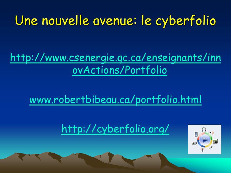 Une nouvelle avenue: le cyberfolio http://www.csenergie.qc.ca/enseignants/inn ovActions/Portfolio www.robertbibeau.ca/portfolio.html http://cyberfolio