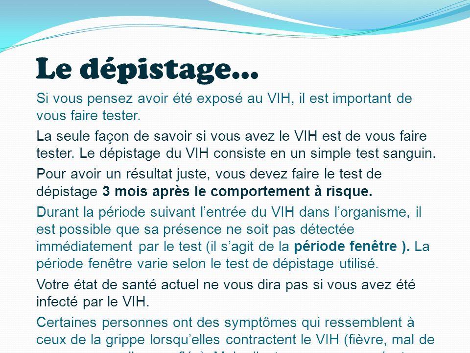 Le dépistage... Si vous pensez avoir été exposé au VIH, il est important de vous faire tester. La seule façon de savoir si vous avez le VIH est de vou