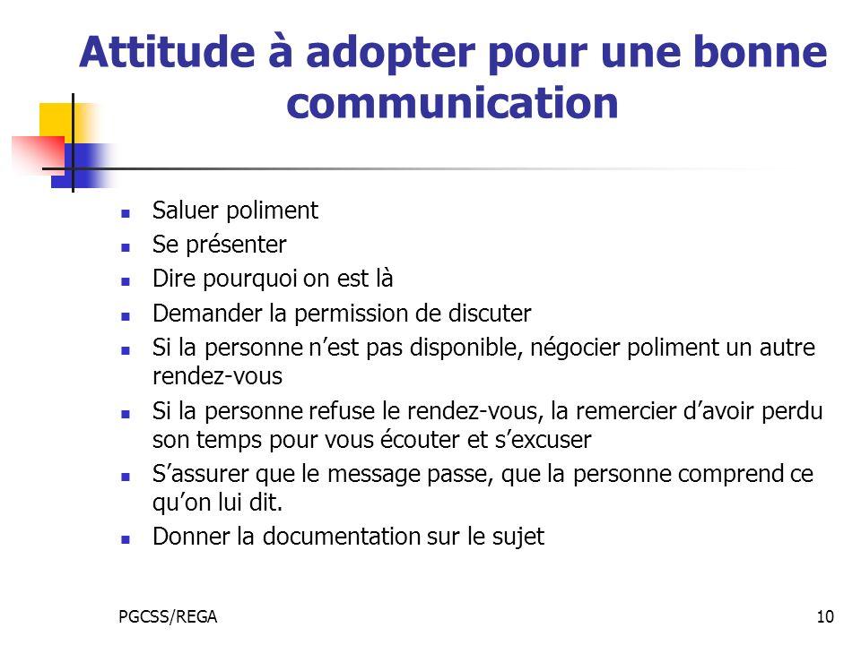 PGCSS/REGA10 Attitude à adopter pour une bonne communication Saluer poliment Se présenter Dire pourquoi on est là Demander la permission de discuter S