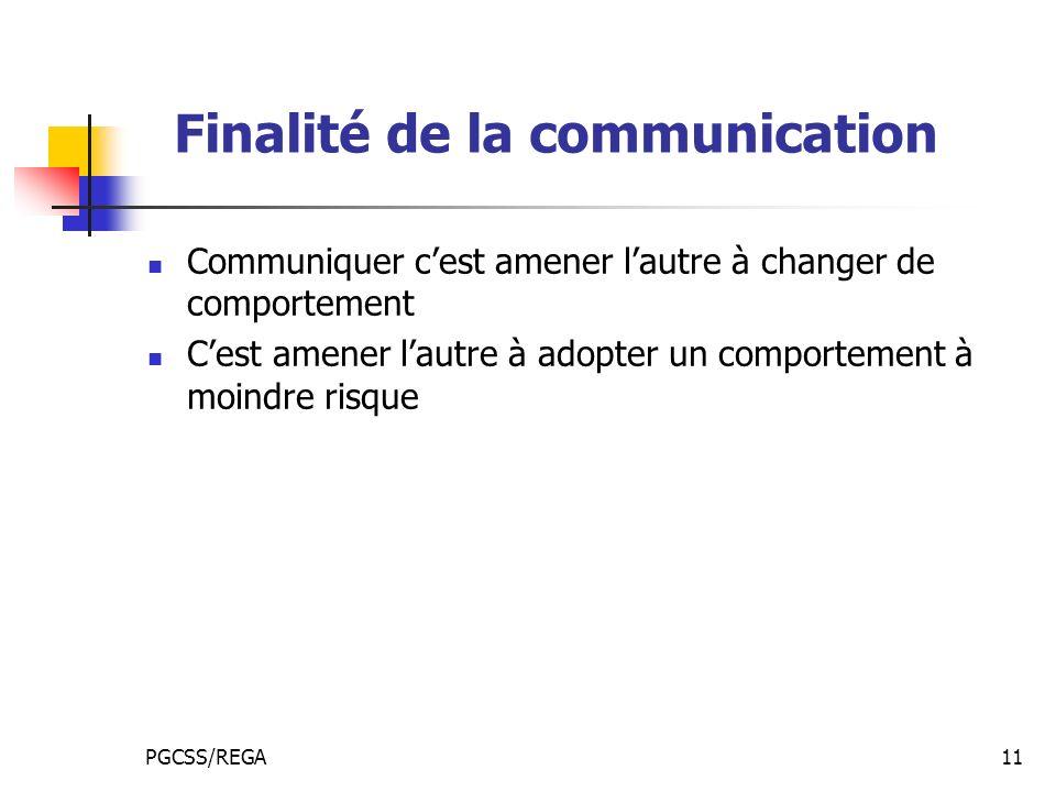 PGCSS/REGA11 Finalité de la communication Communiquer cest amener lautre à changer de comportement Cest amener lautre à adopter un comportement à moindre risque