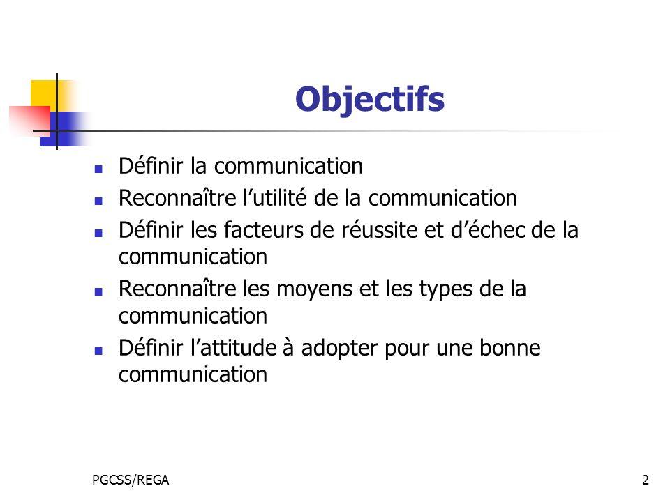 PGCSS/REGA2 Objectifs Définir la communication Reconnaître lutilité de la communication Définir les facteurs de réussite et déchec de la communication Reconnaître les moyens et les types de la communication Définir lattitude à adopter pour une bonne communication