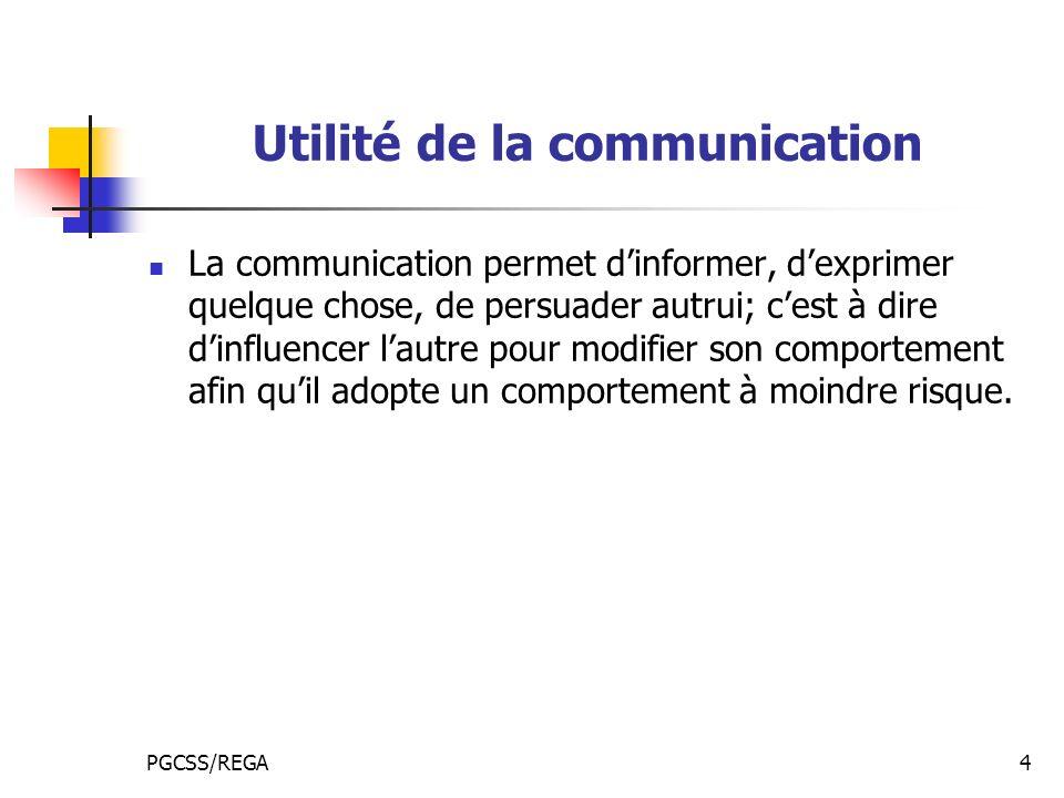 PGCSS/REGA4 Utilité de la communication La communication permet dinformer, dexprimer quelque chose, de persuader autrui; cest à dire dinfluencer lautre pour modifier son comportement afin quil adopte un comportement à moindre risque.