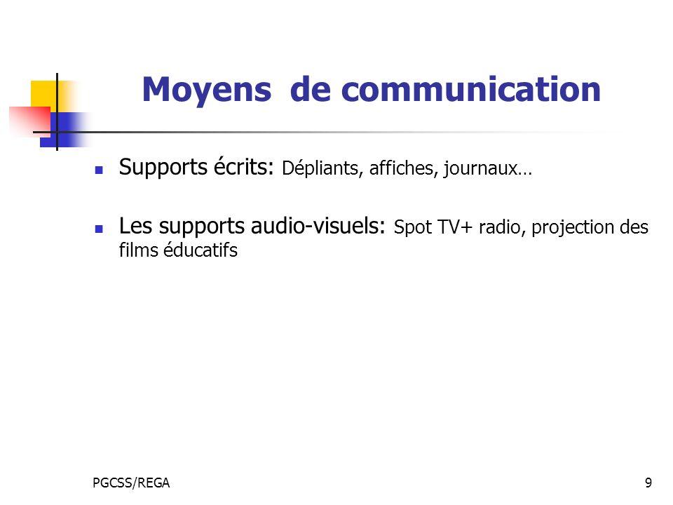 PGCSS/REGA9 Moyens de communication Supports écrits: Dépliants, affiches, journaux… Les supports audio-visuels: Spot TV+ radio, projection des films é