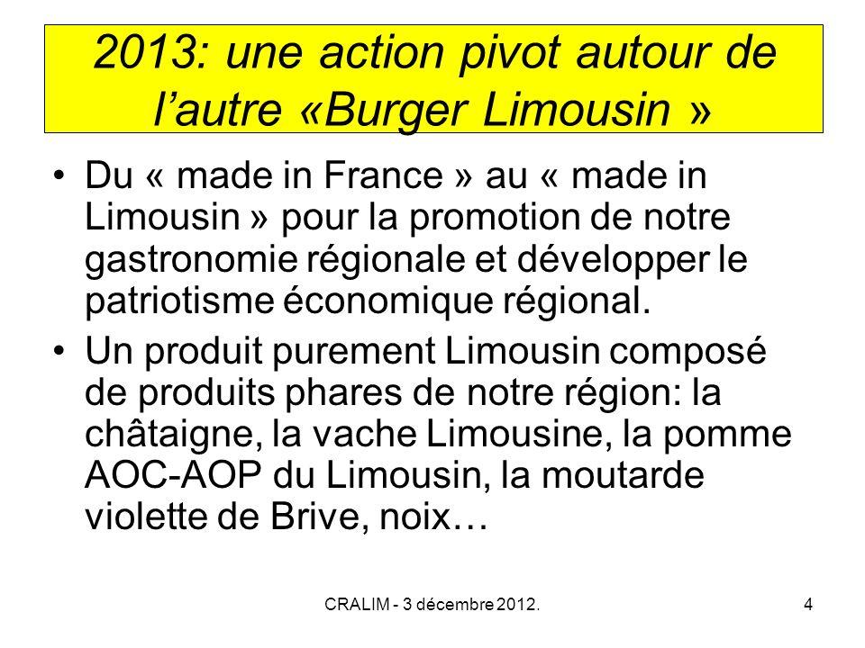 CRALIM - 3 décembre 2012.4 2013: une action pivot autour de lautre «Burger Limousin » Du « made in France » au « made in Limousin » pour la promotion de notre gastronomie régionale et développer le patriotisme économique régional.