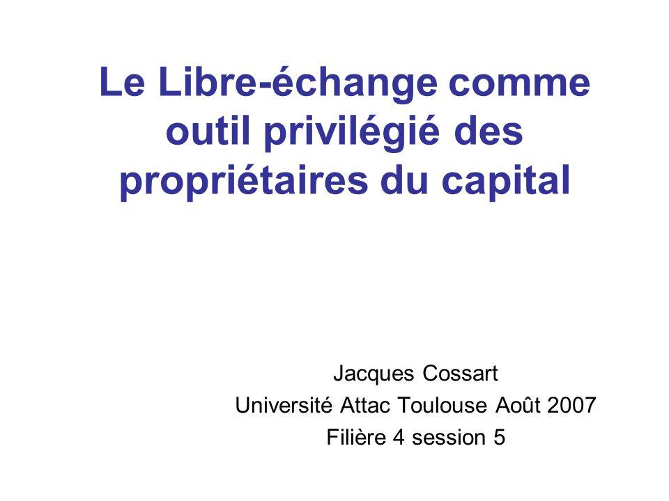 Le Libre-échange comme outil privilégié des propriétaires du capital Jacques Cossart Université Attac Toulouse Août 2007 Filière 4 session 5
