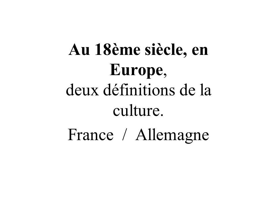Au 18ème siècle, en Europe, deux définitions de la culture. France / Allemagne
