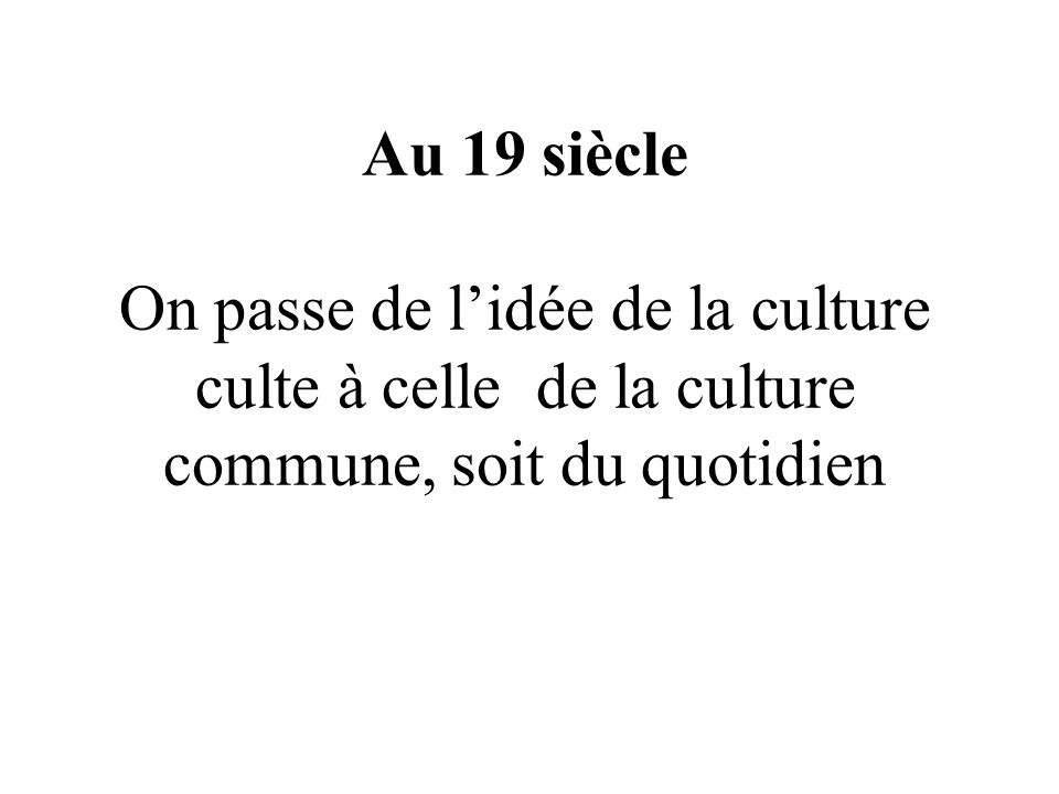 Au 19 siècle On passe de lidée de la culture culte à celle de la culture commune, soit du quotidien