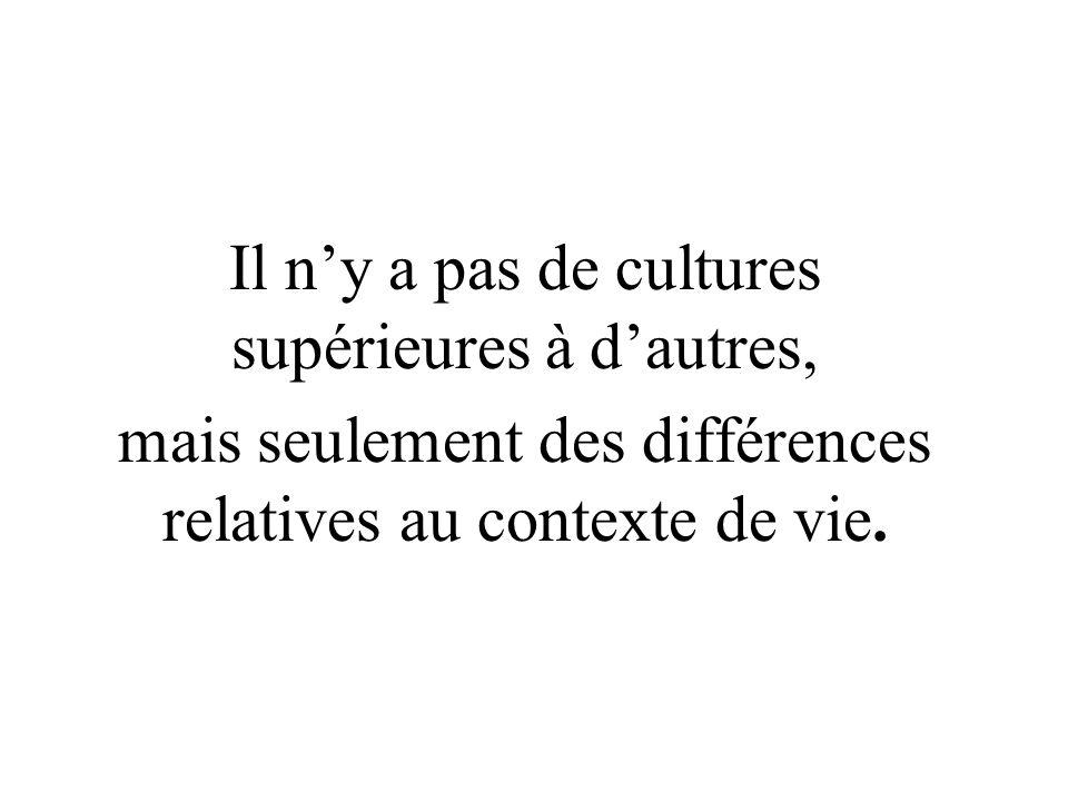 Il ny a pas de cultures supérieures à dautres, mais seulement des différences relatives au contexte de vie.