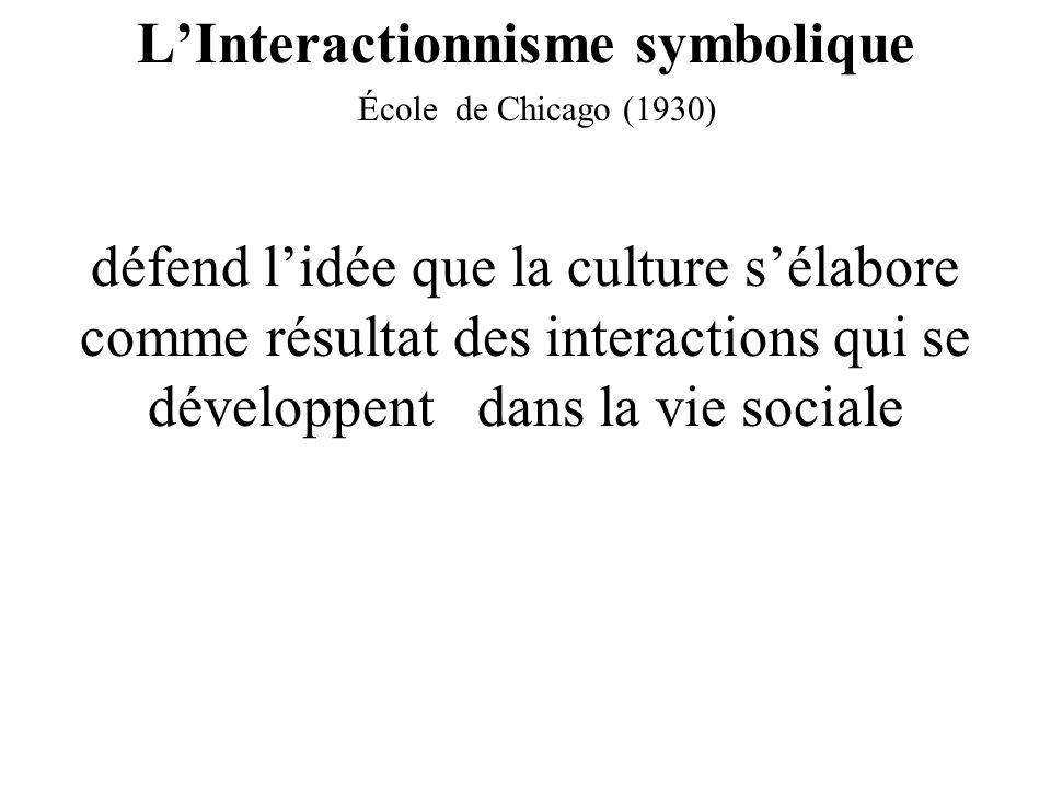 LInteractionnisme symbolique École de Chicago (1930) défend lidée que la culture sélabore comme résultat des interactions qui se développent dans la vie sociale