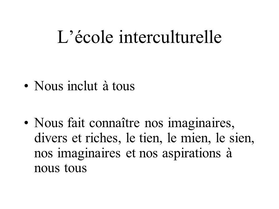Lécole interculturelle Nous inclut à tous Nous fait connaître nos imaginaires, divers et riches, le tien, le mien, le sien, nos imaginaires et nos aspirations à nous tous