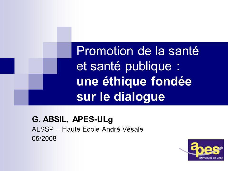 Promotion de la santé et santé publique : une éthique fondée sur le dialogue G. ABSIL, APES-ULg ALSSP – Haute Ecole André Vésale 05/2008