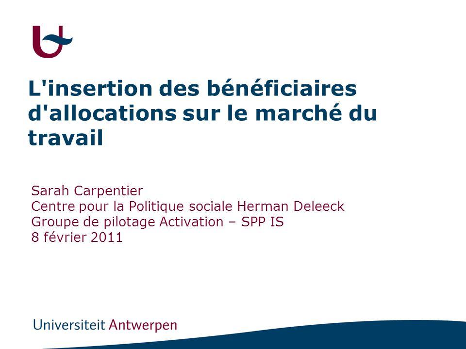 L insertion des bénéficiaires d allocations sur le marché du travail Sarah Carpentier Centre pour la Politique sociale Herman Deleeck Groupe de pilotage Activation – SPP IS 8 février 2011