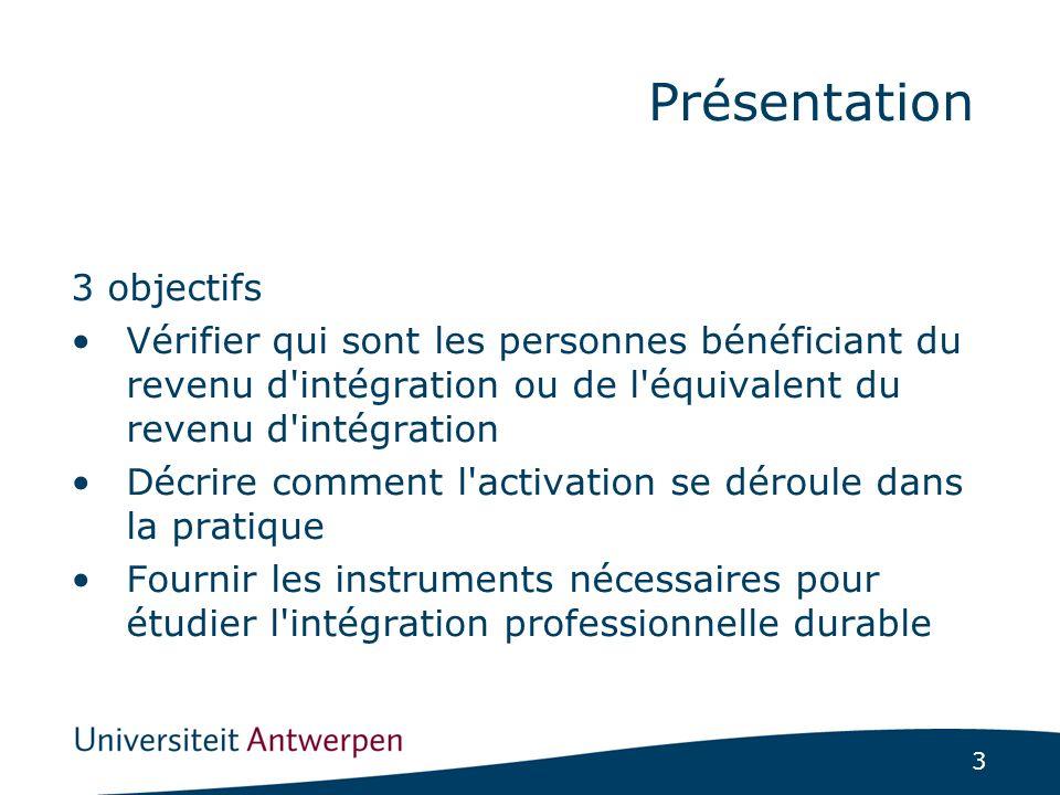 3 3 objectifs Vérifier qui sont les personnes bénéficiant du revenu d intégration ou de l équivalent du revenu d intégration Décrire comment l activation se déroule dans la pratique Fournir les instruments nécessaires pour étudier l intégration professionnelle durable Présentation