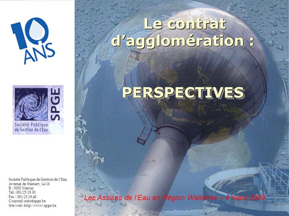 17 Société Publique de Gestion de lEau Avenue de Stassart, 14-16 B - 5000 Namur Tél.: 081/25.19.30 Fax : 081/25.19.48 Courriel: info@spge.be Site web: http://www.spge.be Le contrat dagglomération : Le contrat dagglomération :PERSPECTIVES PERSPECTIVES Les Assises de lEau en Région Wallonne – 4 mars 2009
