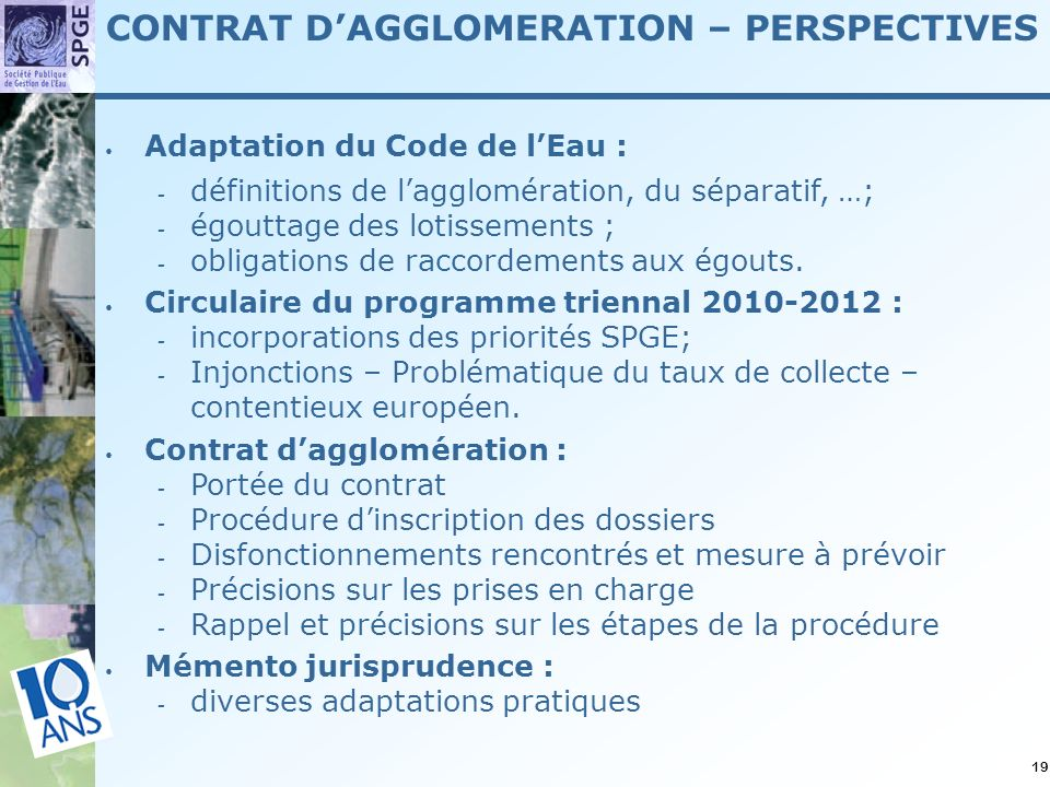 19 CONTRAT DAGGLOMERATION – PERSPECTIVES Adaptation du Code de lEau : définitions de lagglomération, du séparatif, …; égouttage des lotissements ; obligations de raccordements aux égouts.