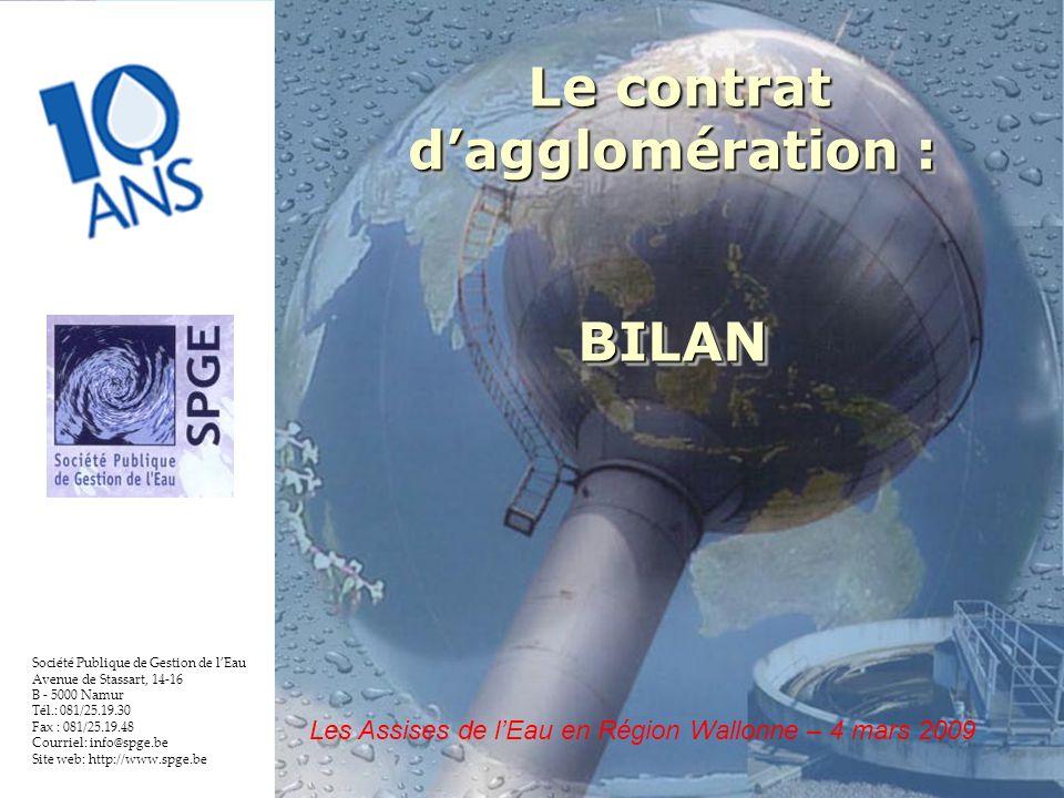 2 Société Publique de Gestion de lEau Avenue de Stassart, 14-16 B - 5000 Namur Tél.: 081/25.19.30 Fax : 081/25.19.48 Courriel: info@spge.be Site web: http://www.spge.be Le contrat dagglomération : Le contrat dagglomération :BILAN BILAN Les Assises de lEau en Région Wallonne – 4 mars 2009