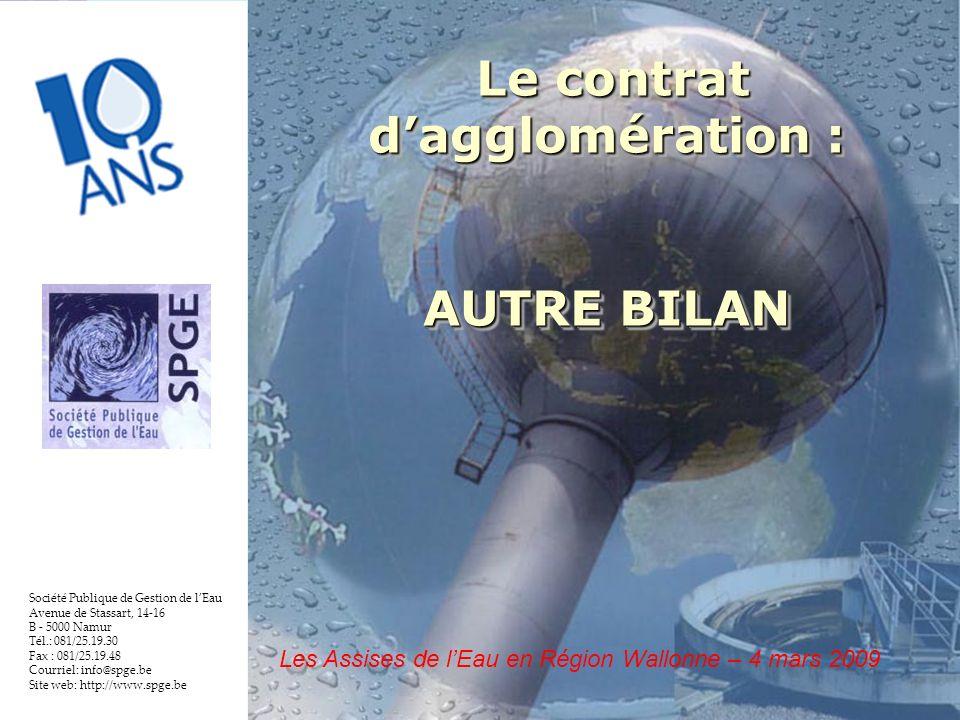 9 Société Publique de Gestion de lEau Avenue de Stassart, 14-16 B - 5000 Namur Tél.: 081/25.19.30 Fax : 081/25.19.48 Courriel: info@spge.be Site web: http://www.spge.be Le contrat dagglomération : Le contrat dagglomération : AUTRE BILAN Le contrat dagglomération : Le contrat dagglomération : AUTRE BILAN Les Assises de lEau en Région Wallonne – 4 mars 2009