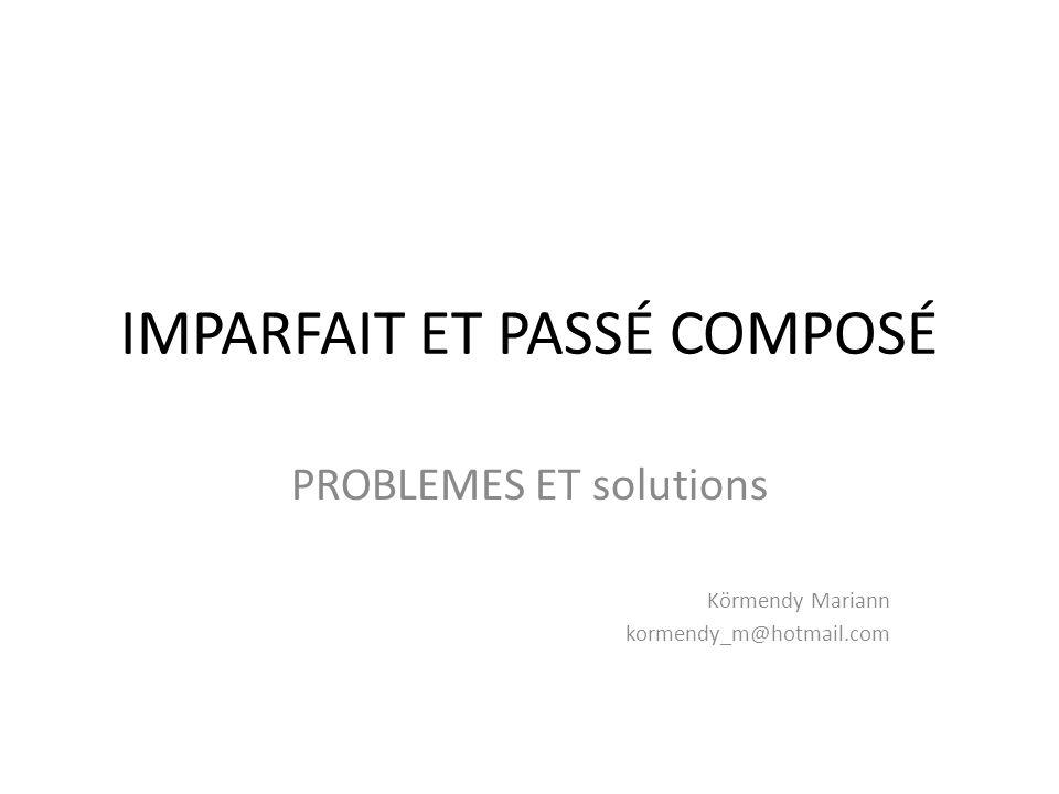 IMPARFAIT ET PASSÉ COMPOSÉ PROBLEMES ET solutions Körmendy Mariann kormendy_m@hotmail.com