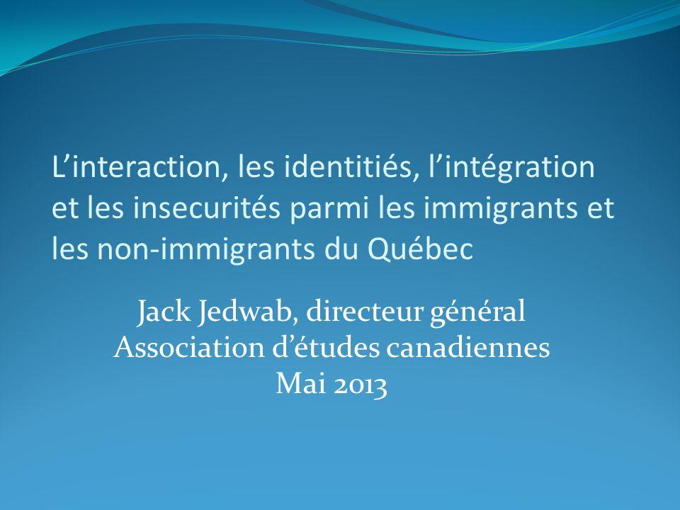 Linteraction, les identitiés, lintégration et les insecurités parmi les immigrants et les non-immigrants du Québec Jack Jedwab, directeur général Association détudes canadiennes Mai 2013