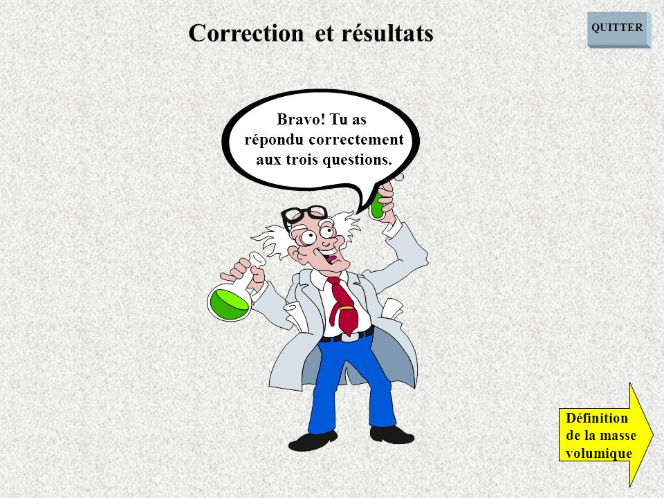 QUITTER Définition de la masse volumique Correction et résultats Bravo! Tu as répondu correctement aux trois questions.