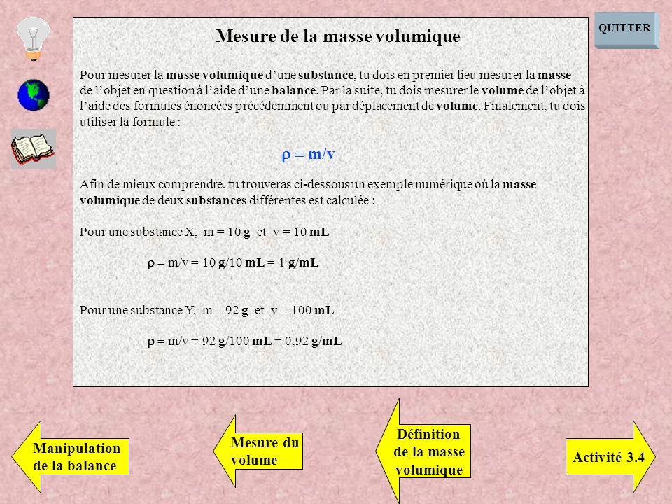 QUITTER Pour mesurer la masse volumique dune substance, tu dois en premier lieu mesurer la masse de lobjet en question à laide dune balance. Par la su