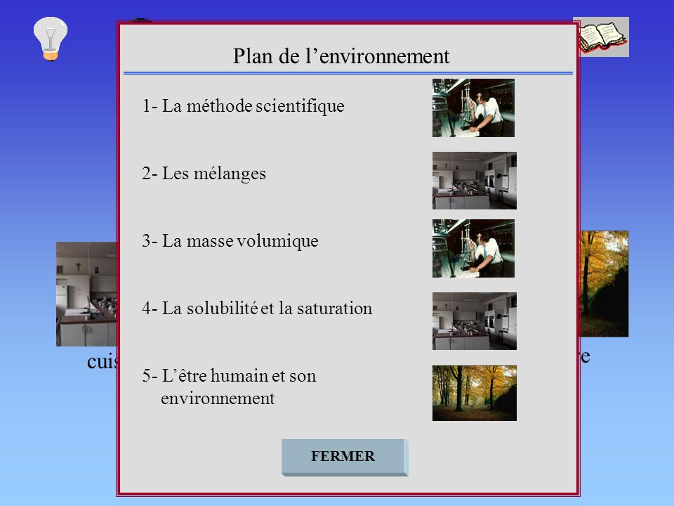cuisine nature Plan de lenvironnement FERMER 1- La méthode scientifique 2- Les mélanges 3- La masse volumique 4- La solubilité et la saturation 5- Lêtre humain et son environnement