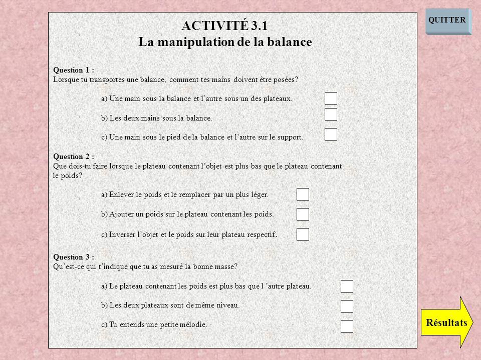 QUITTER Question 1 : Lorsque tu transportes une balance, comment tes mains doivent être posées? a) Une main sous la balance et lautre sous un des plat