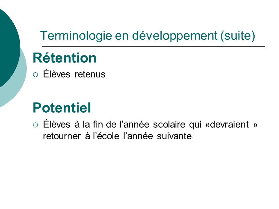 Terminologie en développement (suite) Rétention Élèves retenus Potentiel Élèves à la fin de lannée scolaire qui «devraient » retourner à lécole lannée