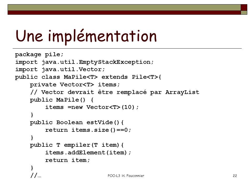 POO-L3 H. Fauconnier22 Une implémentation package pile; import java.util.EmptyStackException; import java.util.Vector; public class MaPile extends Pil