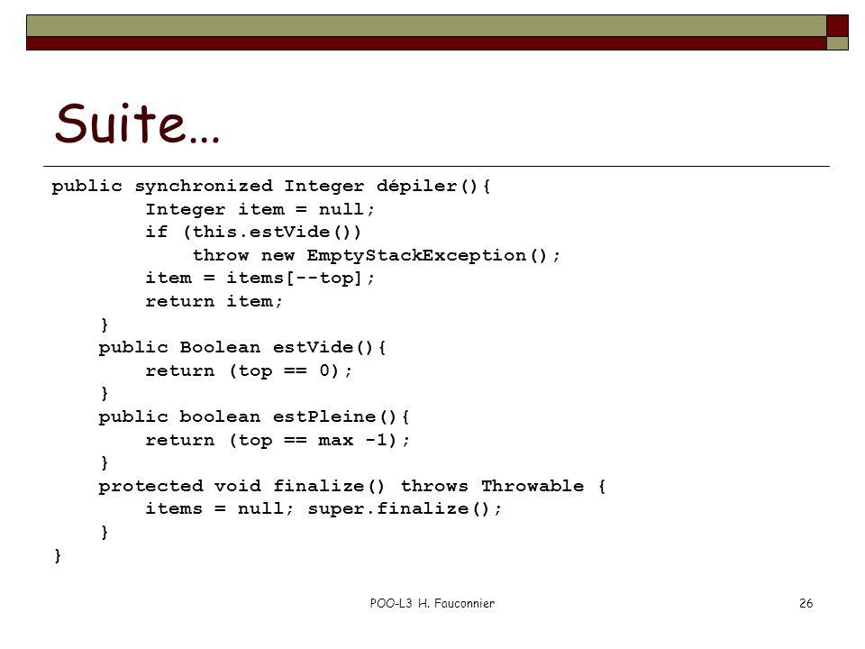 POO-L3 H. Fauconnier26 Suite… public synchronized Integer dépiler(){ Integer item = null; if (this.estVide()) throw new EmptyStackException(); item =
