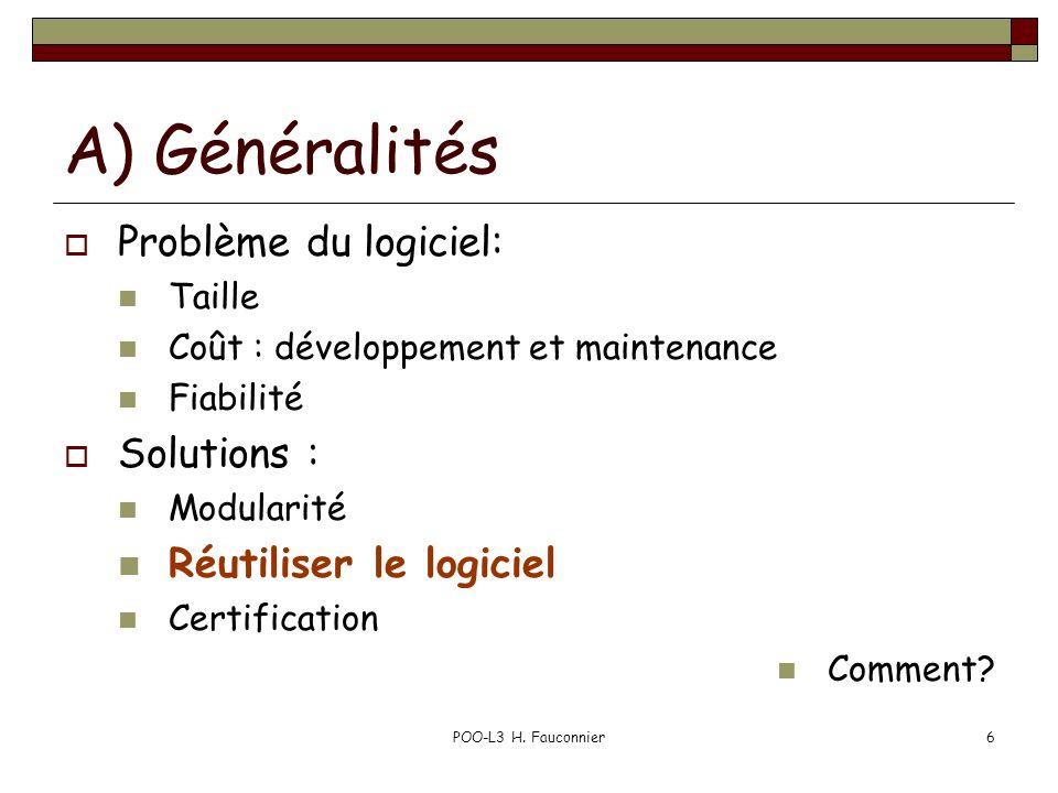 POO-L3 H. Fauconnier6 A) Généralités Problème du logiciel: Taille Coût : développement et maintenance Fiabilité Solutions : Modularité Réutiliser le l